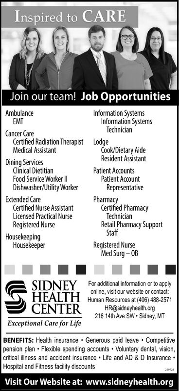 Inspired to CAREJoin our team! Job OpportunitiesAmbulanceEMTInformation SystemsInformation SystemsTechnicianCancer CareCertified Radiation Therapist LodgeMedical AssistantCook/Dietary AideResident AssistantDining ServicesClinical DietitianFood Service Worker I|Dishwasher/Utility WorkerPatient AccountsPatient AccountRepresentativeExtended CareCertified Nurse AssistantLicensed Practical NursePharmacyCertified PharmacyTechnicianRegistered NurseHousekeepingHousekeeperRetail Pharmacy SupportStaffRegistered NurseMed Surg  OBSIDNEY For additional information or to applyHEALTH Human Resources at (406) 488-2571CENTERonline, visit our website or contact:HR@sidneyhealth.org216 14th Ave SW  Sidney, MTExceptional Care for LifeBENEFITS: Health insurance  Generous paid leave  Competitivepension plan  Flexible spending accounts  Voluntary dental, vision,critical illness and accident insurance  Life and AD & D Insurance Hospital and Fitness facility discounts259928Visit Our Website at: www.sidneyhealth.org Inspired to CARE Join our team! Job Opportunities Ambulance EMT Information Systems Information Systems Technician Cancer Care Certified Radiation Therapist Lodge Medical Assistant Cook/Dietary Aide Resident Assistant Dining Services Clinical Dietitian Food Service Worker I| Dishwasher/Utility Worker Patient Accounts Patient Account Representative Extended Care Certified Nurse Assistant Licensed Practical Nurse Pharmacy Certified Pharmacy Technician Registered Nurse Housekeeping Housekeeper Retail Pharmacy Support Staff Registered Nurse Med Surg  OB SIDNEY For additional information or to apply HEALTH Human Resources at (406) 488-2571 CENTER online, visit our website or contact: HR@sidneyhealth.org 216 14th Ave SW  Sidney, MT Exceptional Care for Life BENEFITS: Health insurance  Generous paid leave  Competitive pension plan  Flexible spending accounts  Voluntary dental, vision, critical illness and accident insurance  Life and AD & D Insurance  Hospital and Fitness facility discou