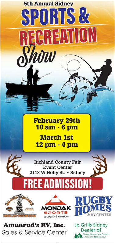 5th Annual SidneySPORTS &RECREATIONShowFebruary 29th10 am - 6 pmMarch 1st12 pm - 4 pmRichland County FairEvent Center2118 W Holly St. - SidneyFREE ADMISSION!RUGBYHOMESMONDAKSPORTS& RV CENTER20152.6635 | wuton. NDAmunrud's RV, Inc.Sales & Service CenterJp Grills SidneyDealer ofGRIEN MOUNTAIN GRILLS 5th Annual Sidney SPORTS & RECREATION Show February 29th 10 am - 6 pm March 1st 12 pm - 4 pm Richland County Fair Event Center 2118 W Holly St. - Sidney FREE ADMISSION! RUGBY HOMES MONDAK SPORTS & RV CENTER 20152.6635 | wuton. ND Amunrud's RV, Inc. Sales & Service Center Jp Grills Sidney Dealer of GRIEN MOUNTAIN GRILLS