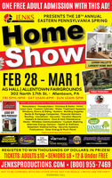 """ONE FREE ADULT ADMISSION WITH THIS AD!JENKSBRODUGTIONS EASTERN PENNSYLVANIA SPRINGPRESENTS THE 18TH ANNUALHomeShowOWLEHIGH VALLEY'SLARGEST HOME SHOWFEB 28 - MAR 1AG HALL   ALLENTOWN FAIRGROUNDS302 North 17th St. Allentown, PAFRI 5PM-9PM · SAT 10AM-6PM SUN 10AM-5PMFREE PARKING!NEARLY 150 EXHIBITORS FOR ALL YOUR HOME IMPROVEMENT& LIFESTYLE NEEDS!All AraishStructuresWe are pleased te hve Dan SchanGreenhose Cut Fower Outletpresented he show this yeartLawn Care · Custom Cabinets · Water Treatment Systems oDan Shaa Farma reentee has beenRemodelers · Homebuilders · Kitchens & Baths · HVACsand plantsfor over 65 yrars on their 60-cre local farmsyowing oality wholesale fowersWindows, Doors, & Siding · Gutters · Building SuppliesBanks & Mortgage Companies · Financial AdvisorsRoofing · Insulations · Vacuums · Vacation ResortsHeaters & Generators · Duct & Vent MaintenanceDecks · Wireless Communications · Custom ShelvingAlternate Energy Options · Health & WellnessBasement Waterproofing · Security SystemsPublications · Solar Energy & Much More!$500 OFFSHED PURCHASE!Step ty the booth to meet and greet""""The Mant Ladyn herd en theValey's local radie media pregramHOT TUBSALEDANIELSLAWN & GARDEN CENTER*RESTRICTIONS APPLYPARTICIPATING SPONSORS:HOMEIMPROVEMENTTHEMORNINGCALLdereiglm HOME REMODELviamediaYourHAWKwievCABLE TV& COMMUNICATIONSHAGAZINEREGISTER To WIN THOUSANDS OF DOLLARS IN PRIZES!TICKETS: ADULTS $10  SENIORS $8  12 & Under FREEJENKSPRODUCTIONS.COM  (800) 955-7469NOT TO BE COMBINED WITH ANY OTHER OFFER. NOT FOR RESALE. LIMITED ONE PER PARTY.MORNING CALL ONE FREE ADULT ADMISSION WITH THIS AD! JENKS BRODUGTIONS EASTERN PENNSYLVANIA SPRING PRESENTS THE 18TH ANNUAL Home Show OW LEHIGH VALLEY'S LARGEST HOME SHOW FEB 28 - MAR 1 AG HALL   ALLENTOWN FAIRGROUNDS 302 North 17th St. Allentown, PA FRI 5PM-9PM · SAT 10AM-6PM SUN 10AM-5PM FREE PARKING! NEARLY 150 EXHIBITORS FOR ALL YOUR HOME IMPROVEMENT& LIFESTYLE NEEDS! All Araish Structures We are pleased te hve Dan Schan Greenhose Cut Fowe"""