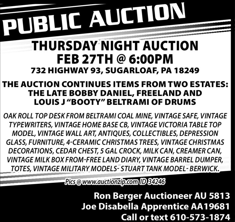 "PUBLIC AUCTIONTHURSDAY NIGHT AUCTIONFEB 27TH @ 6:00PM732 HIGHWAY 93, SUGARLOAF, PA 18249THE AUCTION CONTINUES ITEMS FROM TWO ESTATES:THE LATE BOBBY DANIEL, FREELAND ANDLOUIS J""BOOTY"" BELTRAMI OF DRUMSOAK ROLL TOP DESK FROM BELTRAMI COAL MINE, VINTAGE SAFE, VINTAGETYPEWRITERS, VINTAGE HOME BASE CB, VINTAGE VICTORIA TABLE TOPMODEL, VINTAGE WALL ART, ANTIQUES, COLLECTIBLES, DEPRESSIONGLASS, FURNITURE, 4-CERAMIC CHRISTMAS TREES, VINTAGE CHRISTMASDECORATIONS, CEDAR CHEST, 5 GAL CROCK, MILK CAN, CREAMER CAN,VINTAGE MILK BOX FROM-FREE LAND DIARY, VINTAGE BARREL DUMPER,TOTES, VINTAGE MILITARY MODELS- STUART TANK MODEL-BERWICK.Pics@www.auctionzip.com ID 34246Ron Berger Auctioneer AU 5813Joe Disabella Apprentice AA19681Call or text 610-573-1874 PUBLIC AUCTION THURSDAY NIGHT AUCTION FEB 27TH @ 6:00PM 732 HIGHWAY 93, SUGARLOAF, PA 18249 THE AUCTION CONTINUES ITEMS FROM TWO ESTATES: THE LATE BOBBY DANIEL, FREELAND AND LOUIS J""BOOTY"" BELTRAMI OF DRUMS OAK ROLL TOP DESK FROM BELTRAMI COAL MINE, VINTAGE SAFE, VINTAGE TYPEWRITERS, VINTAGE HOME BASE CB, VINTAGE VICTORIA TABLE TOP MODEL, VINTAGE WALL ART, ANTIQUES, COLLECTIBLES, DEPRESSION GLASS, FURNITURE, 4-CERAMIC CHRISTMAS TREES, VINTAGE CHRISTMAS DECORATIONS, CEDAR CHEST, 5 GAL CROCK, MILK CAN, CREAMER CAN, VINTAGE MILK BOX FROM-FREE LAND DIARY, VINTAGE BARREL DUMPER, TOTES, VINTAGE MILITARY MODELS- STUART TANK MODEL-BERWICK. Pics@www.auctionzip.com ID 34246 Ron Berger Auctioneer AU 5813 Joe Disabella Apprentice AA19681 Call or text 610-573-1874"