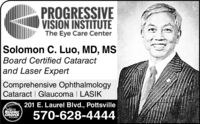 PROGRESSIVEVISION INSTITUTEThe Eye Care CenterSolomon C. Luo, MD, MSBoard Certified Cataract|and Laser ExpertComprehensive OphthalmologyCataract Glaucoma I LASIK201 E. Laurel Blvd., Pottsville018READERSCHOICE570-628-4444WINNER PROGRESSIVE VISION INSTITUTE The Eye Care Center Solomon C. Luo, MD, MS Board Certified Cataract |and Laser Expert Comprehensive Ophthalmology Cataract Glaucoma I LASIK 201 E. Laurel Blvd., Pottsville 018 READERS CHOICE 570-628-4444 WINNER