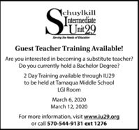 |chuylkillntermediateUnit 29Serving the Needs of EducationGuest Teacher Training Available!Are you interested in becoming a substitute teacher?Do you currently hold a Bachelor Degree?2 Day Training available through IU29to be held at Tamaqua Middle SchoolLGI RoomMarch 6, 2020March 12, 2020For more information, visit www.iu29.orgor call 570-544-9131 ext 1276 |chuylkill ntermediate Unit 29 Serving the Needs of Education Guest Teacher Training Available! Are you interested in becoming a substitute teacher? Do you currently hold a Bachelor Degree? 2 Day Training available through IU29 to be held at Tamaqua Middle School LGI Room March 6, 2020 March 12, 2020 For more information, visit www.iu29.org or call 570-544-9131 ext 1276