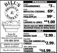 BILL'SPRODUCESweetSTRAWBERRIES.$3:2 lbs.FreshBROCCOLI CROWNS.69°.ea.Sweet ToplessPINEAPPLES.99ea.PKETFreshLEMONS & LIMES_6/51.00Check out our NEW ARRIVALS!Assorted Frozen & Dairy ItemsDELIVirginiaBAKED HAM.Route 443Long Run Road1 Mile West of Schuylkill HavenIb.Clearfield570-385-2010YELLOW AMERICANCHEESE.'$2.99Ib.MONDAY thru SUNDAY7:00 a.m. to 9:00 p.m.100% White MeatCHICKENTENDERS.Play PA Lottery Here!$14.99 sa5 lb. bag.........CEPROMA BILL'S PRODUCE Sweet STRAWBERRIES. $3: 2 lbs. Fresh BROCCOLI CROWNS.69°. ea. Sweet Topless PINEAPPLES. 99 ea. PKET Fresh LEMONS & LIMES_6/51.00 Check out our NEW ARRIVALS! Assorted Frozen & Dairy Items DELI Virginia BAKED HAM. Route 443 Long Run Road 1 Mile West of Schuylkill Haven Ib. Clearfield 570-385-2010 YELLOW AMERICAN CHEESE. '$2.99 Ib. MONDAY thru SUNDAY 7:00 a.m. to 9:00 p.m. 100% White Meat CHICKEN TENDERS. Play PA Lottery Here! $14.99 sa 5 lb. bag ......... CE PRO MA