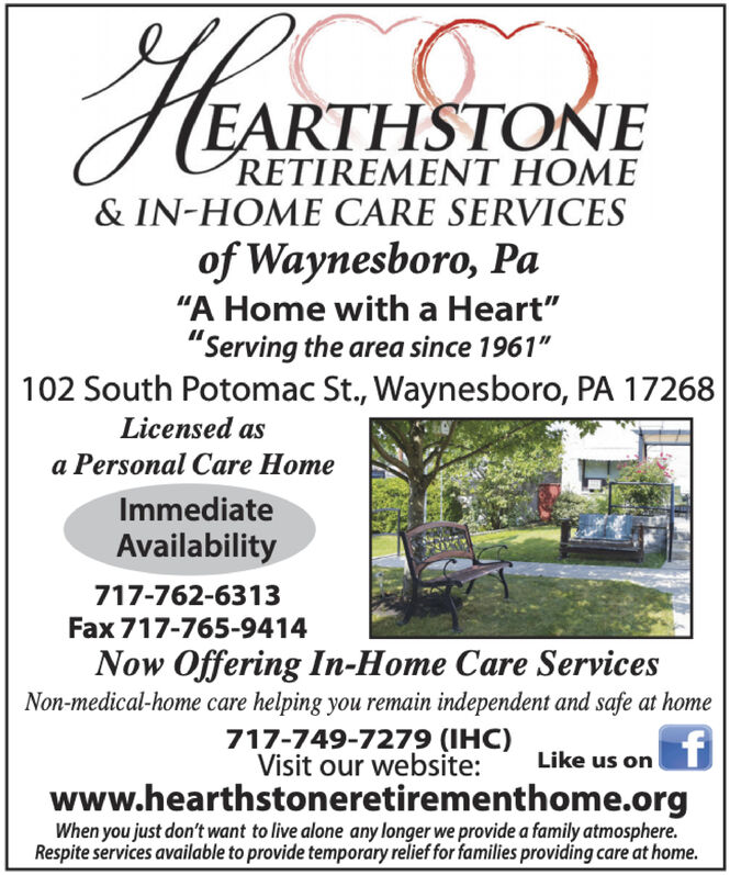 "EARTHSTONERETIREMENT HOME& IN-HOME CARE SERVICESof Waynesboro, Pa""A Home with a Heart""""Serving the area since 1961""102 South Potomac St., Waynesboro, PA 17268Licensed asa Personal Care HomeImmediateAvailability717-762-6313Fax 717-765-9414Now Offering In-Home Care ServicesNon-medical-home care helping you remain independent and safe at home717-749-7279 (IHC)Visit our website:Like us onwww.hearthstoneretirementhome.orgWhen you just don't want to live alone any longer we provide a family atmosphere.Respite services available to provide temporary relief for families providing care at home. EARTHSTONE RETIREMENT HOME & IN-HOME CARE SERVICES of Waynesboro, Pa ""A Home with a Heart"" ""Serving the area since 1961"" 102 South Potomac St., Waynesboro, PA 17268 Licensed as a Personal Care Home Immediate Availability 717-762-6313 Fax 717-765-9414 Now Offering In-Home Care Services Non-medical-home care helping you remain independent and safe at home 717-749-7279 (IHC) Visit our website: Like us on www.hearthstoneretirementhome.org When you just don't want to live alone any longer we provide a family atmosphere. Respite services available to provide temporary relief for families providing care at home."