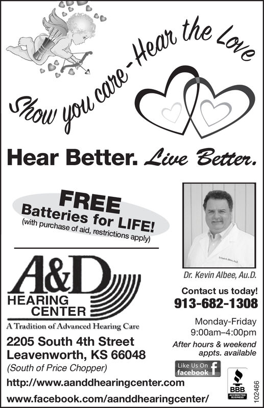 ,Love-Hear theyou careShowHear Better. Live Better.FREEBatteries for LIFE!(with purchase of aid, restrictions apply)A&DDr. Kevin Albee, Au.D.Contact us today!HEARINGCENTER913-682-1308Monday-Friday9:00am-4:00pmA Tradition of Advanced Hearing Care2205 South 4th StreetAfter hours & weekendappts. availableLike Us On ffacebookLeavenworth, KS 66048(South of Price Chopper)http://www.aanddhearingcenter.comBBBwww.facebook.com/aanddhearingcenter/ACCREDITEDuSINESS102466 ,Love -Hear the you care Show Hear Better. Live Better. FREE Batteries for LIFE! (with purchase of aid, restrictions apply) A&D Dr. Kevin Albee, Au.D. Contact us today! HEARING CENTER 913-682-1308 Monday-Friday 9:00am-4:00pm A Tradition of Advanced Hearing Care 2205 South 4th Street After hours & weekend appts. available Like Us On f facebook Leavenworth, KS 66048 (South of Price Chopper) http://www.aanddhearingcenter.com BBB www.facebook.com/aanddhearingcenter/ ACCREDITED uSINESS 102466