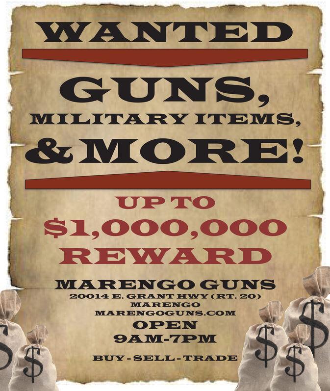 WANTEDGUNS,MILITARY IT EMS,&MORE!UP TO$1,000, 000REWA RDMAR ENGO GUNS20014 E. GRANT HWY (RT. 20)MARENGOMARENGOGUNS.COMOPEN9AM-7PMBUY-S ELL-TRADE WANTED GUNS, MILITARY IT EMS, &MORE! UP TO $1,000, 000 REWA RD MAR ENGO GUNS 20014 E. GRANT HWY (RT. 20) MARENGO MARENGOGUNS.COM OPEN 9AM-7PM BUY-S ELL-TRADE