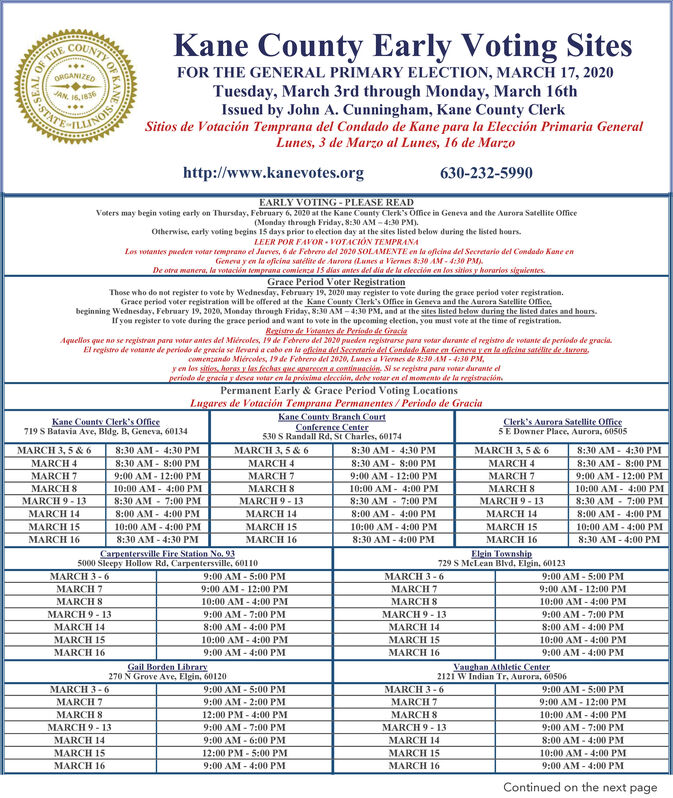 OF THEORGANIZEDKane County Early Voting SitesJAN. 16,1836S.STATEFOR THE GENERAL PRIMARY ELECTION, MARCH 17, 2020Tuesday, March 3rd through Monday, March 16thIssued by John A. Cunningham, Kane County ClerkSitios de Votación Temprana del Condado de Kane para la Elección Primaria GeneralLunes, 3 de Marzo al Lunes, 16 de MarzoLLINOIShttp://www.kanevotes.org630-232-5990EARLY VOTING - PLEASE READVoters may begin voting carly on Thursday, February 6, 2020 at the Kane Coanty Clerk's Office in Geneva and the Aurora Satellite Office(Monday through Friday, 8:30 AM - 4:30 PM).Otherwise, carly voting begins 15 days prior to election day at the sites listed below during the listed hourLEER POR FAVOR - VOTACIÓN TEMPRANALos votantes pueden votar temprano el Jueves, 6 de Febrero del 2020 SOLAMENTE en la oficina del Secretario del Condado Kane enGenera y en la oficina satélite de Aurora (Lunes a Viernes 8:30 AM - 4:30 PM).De otra manera, la votación temprana comienza 15 dias antes del dia de la elección en los sitios y horarios sigwientes.Grace Period Voter RegistrationThose who do not register to vote by Wednesday. February 19, 2020 may register to vote during the grace period voter registration.Grace period voter registration will be offered at the Kane County Clerk's Ofiee in Geneva and the Aurora Satellite Office.beginning Wednesday, February 19, 2020, Monday through Friday, 8:30 AM- 4:30 PM, and at the sites listed below during the listed dates and hours.If you register to vote during the grace period and want to vote in the upcoming eleetion, you must vote at the time of registration.Rovistro de Votantes de Periodo de GiraciaAquellos que no se registran para votar antes del Miércoles, 19 de Febrero del 2020 pueden registrarse para votar durante el registro de votante de periodo de gracia.El registro de votante de periodo de gracia se llevard a cabo en la oficina del Secretario del Condado Kane en Geneva y en la oficina satelite de Aurors,comenzando Miércoles, 19 de Febrero del 2020, Lunes a Viernes de 8:30 AM - 4:30 PM,y en los sities, horas y las fechas gue sparecen a continuación. Si se registra para votar durante elperiodo de gracia y desea votar en la prixima elección, debe votar en el momento de la registración.Permanent Early & Grace Period Voting LocationsLugares de Votación Temprana Permanentes / Periodo de GraciaKane County Branch ConrtConference Center530 S Randall Rd, St Charles, 60174Kane County Clerk's Office719 S Batavia Ave, Bldg. B, Geneva, 60134Clerk's Aurora Satellite OfficeSE Downer Place, Aurora, 605058:30 AM - 4:30 PMMARCH 3, 5 & 68:30 AM - 4:30 PMMARCH 3, 5 & 68:30 AM - 4:30 PM8:30 AM - 8:00 PM9:00 AM - 12:00 PMMARCH 3, 5 & 6MARCH 48:30 AM - 8:00 PMMARCH 48:30 AM - 8:00 PMMARCH 4MARCH 79:00 AM - 12:00 PMMARCH 7MARCH 8MARCH 9 - 139:00 AM - 12:00 PM10:00 AM - 4:00 PM8:30 AM - 7:00 PM8:00 AM - 4:00 PM10:00 AM - 4:00 PM8:30 AM - 4:00 PMMARCH 7MARCH 810:00 AM - 4:00 PMMARCH 810:00 AM - 4:00 PM8:30 AM - 7:00 PM8:00 AM - 4:00 PMMARCH 9 - 13MARCH 14MARCH 15MARCH 168:30 AM - 7:00 PMMARCH 9 - 138:00 AM - 4:00 PMMARCH 14MARCH 14MARCH 15MARCH 1610:00 AM - 4:00 PMMARCH 1510:00 AM - 4:00 PM8:30 AM - 4:30 PMMARCH 168:30 AM - 4:00 PMCarpentersville Fire Station No. 93Elgin Township729 S MeLean Blvd, Elgin, 601235000 Sleepy Hollow Rd. Carpentersville, 601109:00 AM - 5:00 PM9:00 AM - 12:00 PMMARCH 3 -6MARCH 7MARCH 3- 69:00 AM - 5:00 PM9:00 AM - 12:00 PM10:00 AM - 4:00 PM9:00 AM - 7:00 PM8:00 AM - 4:00 PM10:00 AM - 4:00 PMMARCH 7MARCH 810:00 AM - 4:00 PMMARCH 89:00 AM - 7:00 PM8:00 AM - 4:00 PM10:00 AM - 4:00 PMMARCH 9 - 13MARCH 9 - 13MARCH 14MARCH 14MARCH 15MARCH 15MARCH 169:00 AM - 4:00 PMMARCH 169:00 AM - 4:00 PMGail Borden Library270 N Grove Ave, Elgin, 60120Vaughan Athletic Center2121 W Indian Tr. Aurora, 60506MARCH 3-6MARCH 7MARCH 89:00 AM - 5:00 PM9:00 AM - 2:00 PM12:00 PM - 4:00 PMMARCH 3- 6MARCH 7MARCH 89:00 AM - 5:00 PM9:00 AM - 12:00 PM10:00 AM - 4:00 PMMARCH 9 - 139:00 AM - 7:00 PMMARCH 9 - 139:00 AM - 7:00 PM9:00 AM - 6:00 PM12:00 PM - 5:00 PM9:00 AM - 4:00 PMMARCH 14MARCH 15MARCH 148:00 AM - 4:00 PM10:00 AM - 4:00 PM9:00 AM - 4:00 PMMARCH 15MARCH 16MARCH 16Continued on the next pageOF KAN OF THE ORGANIZED Kane County Early Voting Sites JAN. 16,1836 S.STATE FOR THE GENERAL PRIMARY ELECTION, MARCH 17, 2020 Tuesday, March 3rd through Monday, March 16th Issued by John A. Cunningham, Kane County Clerk Sitios de Votación Temprana del Condado de Kane para la Elección Primaria General Lunes, 3 de Marzo al Lunes, 16 de Marzo LLINOIS http://www.kanevotes.org 630-232-5990 EARLY VOTING - PLEASE READ Voters may begin voting carly on Thursday, February 6, 2020 at the Kane Coanty Clerk's Office in Geneva and the Aurora Satellite Office (Monday through Friday, 8:30 AM - 4:30 PM). Otherwise, carly voting begins 15 days prior to election day at the sites listed below during the listed hour LEER POR FAVOR - VOTACIÓN TEMPRANA Los votantes pueden votar temprano el Jueves, 6 de Febrero del 2020 SOLAMENTE en la oficina del Secretario del Condado Kane en Genera y en la oficina satélite de Aurora (Lunes a Viernes 8:30 AM - 4:30 PM). De otra manera, la votación temprana comienza 15 dias antes del dia de la elección en los sitios y horarios sigwientes. Grace Period Voter Registration Those who do not register to vote by Wednesday. February 19, 2020 may register to vote during the grace period voter registration. Grace period voter registration will be offered at the Kane County Clerk's Ofiee in Geneva and the Aurora Satellite Office. beginning Wednesday, February 19, 2020, Monday through Friday, 8:30 AM- 4:30 PM, and at the sites listed below during the listed dates and hours. If you register to vote during the grace period and want to vote in the upcoming eleetion, you must vote at the time of registration. Rovistro de Votantes de Periodo de Giracia Aquellos que no se registran para votar antes del Miércoles, 19 de Febrero del 2020 pueden registrarse para votar durante el registro de votante de periodo de gracia. El registro de votante de periodo de gracia se llevard a cabo en la oficina del Secretario del Condado Kane en Geneva y en la oficina satelite de Aurors, comenzando Miércoles, 19 de Febrero del 2020, Lunes a Viernes de 8:30 AM - 4:30 PM, y en los sities, horas y las fechas gue sparecen a continuación. Si se registra para votar durante el periodo de gracia y desea votar en la prixima elección, debe votar en el momento de la registración. Permanent Early & Grace Period Voting Locations Lugares de Votación Temprana Permanentes / Periodo de Gracia Kane County Branch Conrt Conference Center 530 S Randall Rd, St Charles, 60174 Kane County Clerk's Office 719 S Batavia Ave, Bldg. B, Geneva, 60134 Clerk's Aurora Satellite Office SE Downer Place, Aurora, 60505 8:30 AM - 4:30 PM MARCH 3, 5 & 6 8:30 AM - 4:30 PM MARCH 3, 5 & 6 8:30 AM - 4:30 PM 8:30 AM - 8:00 PM 9:00 AM - 12:00 PM MARCH 3, 5 & 6 MARCH 4 8:30 AM - 8:00 PM MARCH 4 8:30 AM - 8:00 PM MARCH 4 MARCH 7 9:00 AM - 12:00 PM MARCH 7 MARCH 8 MARCH 9 - 13 9:00 AM - 12:00 PM 10:00 AM - 4:00 PM 8:30 AM - 7:00 PM 8:00 AM - 4:00 PM 10:00 AM - 4:00 PM 8:30 AM - 4:00 PM MARCH 7 MARCH 8 10:00 AM - 4:00 PM MARCH 8 10:00 AM - 4:00 PM 8:30 AM - 7:00 PM 8:00 AM - 4:00 PM MARCH 9 - 13 MARCH 14 MARCH 15 MARCH 16 8:30 AM - 7:00 PM MARCH 9 - 13 8:00 AM - 4:00 PM MARCH 14 MARCH 14 MARCH 15 MARCH 16 10:00 AM - 4:00 PM MARCH 15 10:00 AM - 4:00 PM 8:30 AM - 4:30 PM MARCH 16 8:30 AM - 4:00 PM Carpentersville Fire Station No. 93 Elgin Township 729 S MeLean Blvd, Elgin, 60123 5000 Sleepy Hollow Rd. Carpentersville, 60110 9:00 AM - 5:00 PM 9:00 AM - 12:00 PM MARCH 3 -6 MARCH 7 MARCH 3- 6 9:00 AM - 5:00 PM 9:00 AM - 12:00 PM 10:00 AM - 4:00 PM 9:00 AM - 7:00 PM 8:00 AM - 4:00 PM 10:00 AM - 4:00 PM MARCH 7 MARCH 8 10:00 AM - 4:00 PM MARCH 8 9:00 AM - 7:00 PM 8:00 AM - 4:00 PM 10:00 AM - 4:00 PM MARCH 9 - 13 MARCH 9 - 13 MARCH 14 MARCH 14 MARCH 15 MARCH 15 MARCH 16 9:00 AM - 4:00 PM MARCH 16 9:00 AM - 4:00 PM Gail Borden Library 270 N Grove Ave, Elgin, 60120 Vaughan Athletic Center 2121 W Indian Tr. Aurora, 60506 MARCH 3-6 MARCH 7 MARCH 8 9:00 AM - 5:00 PM 9:00 AM - 2:00 PM 12:00 PM - 4:00 PM MARCH 3- 6 MARCH 7 MARCH 8 9:00 AM - 5:00 PM 9:00 AM - 12:00 PM 10:00 AM - 4:00 PM MARCH 9 - 13 9:00 AM - 7:00 PM MARCH 9 - 13 9:00 AM - 7:00 PM 9:00 AM - 6:00 PM 12:00 PM - 5:00 PM 9:00 AM - 4:00 PM MARCH 14 MARCH 15 MARCH 14 8:00 AM - 4:00 PM 10:00 AM - 4:00 PM 9:00 AM - 4:00 PM MARCH 15 MARCH 16 MARCH 16 Continued on the next page OF KAN