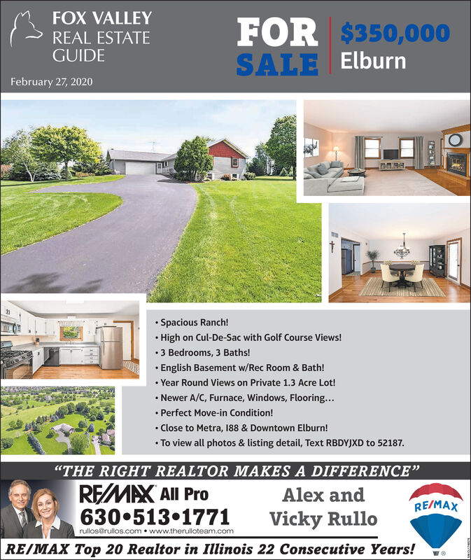 """FOX VALLEYFOR $350,000SALE ElburnREAL ESTATEGUIDEFebruary 27, 2020 Spacious Ranch! High on Cul-De-Sac with Golf Course Views! 3 Bedrooms, 3 Baths! English Basement w/Rec Room & Bath! Year Round Views on Private 1.3 Acre Lot! Newer A/C, Furnace, Windows, Flooring... Perfect Move-in Condition! Close to Metra, 188 & Downtown Elburn! To view all photos & listing detail, Text RBDYJXD to 52187.""""THE RIGHT REALTOR MAKES A DIFFERENCE""""REMAX All Pro630 513 1771Alex andRE/MAXVicky Rullorullos@rullos.com  www.therulloteam.comRE/MAX Top 20 Realtor in Illinois 22 Consecutive Years! FOX VALLEY FOR $350,000 SALE Elburn REAL ESTATE GUIDE February 27, 2020  Spacious Ranch!  High on Cul-De-Sac with Golf Course Views!  3 Bedrooms, 3 Baths!  English Basement w/Rec Room & Bath!  Year Round Views on Private 1.3 Acre Lot!  Newer A/C, Furnace, Windows, Flooring...  Perfect Move-in Condition!  Close to Metra, 188 & Downtown Elburn!  To view all photos & listing detail, Text RBDYJXD to 52187. """"THE RIGHT REALTOR MAKES A DIFFERENCE"""" REMAX All Pro 630 513 1771 Alex and RE/MAX Vicky Rullo rullos@rullos.com  www.therulloteam.com RE/MAX Top 20 Realtor in Illinois 22 Consecutive Years!"""