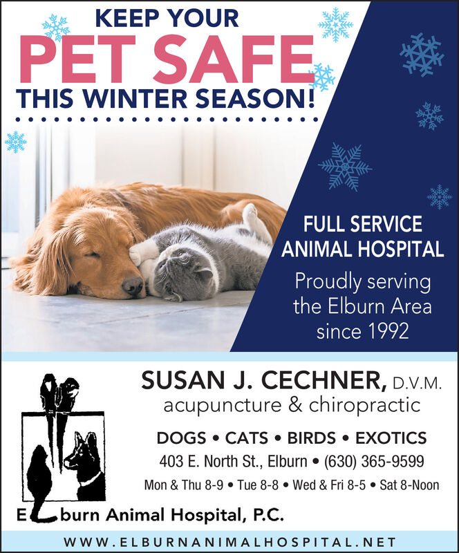 KEEP YOURPET SAFETHIS WINTER SEASON!FULL SERVICEANIMAL HOSPITALProudly servingthe Elburn Areasince 1992SUSAN J. CECHNER, D.V.M.acupuncture & chiropracticDOGS  CATS  BIRDS  EXOTICS403 E. North St., Elburn  (630) 365-9599Mon & Thu 8-9  Tue 8-8  Wed & Fri 8-5  Sat 8-NoonELburn Animal Hospital, P.C.www.ELBURNANIMALHOSPITAL.NET KEEP YOUR PET SAFE THIS WINTER SEASON! FULL SERVICE ANIMAL HOSPITAL Proudly serving the Elburn Area since 1992 SUSAN J. CECHNER, D.V.M. acupuncture & chiropractic DOGS  CATS  BIRDS  EXOTICS 403 E. North St., Elburn  (630) 365-9599 Mon & Thu 8-9  Tue 8-8  Wed & Fri 8-5  Sat 8-Noon ELburn Animal Hospital, P.C. www.ELBURNANIMALHOSPITAL.NET