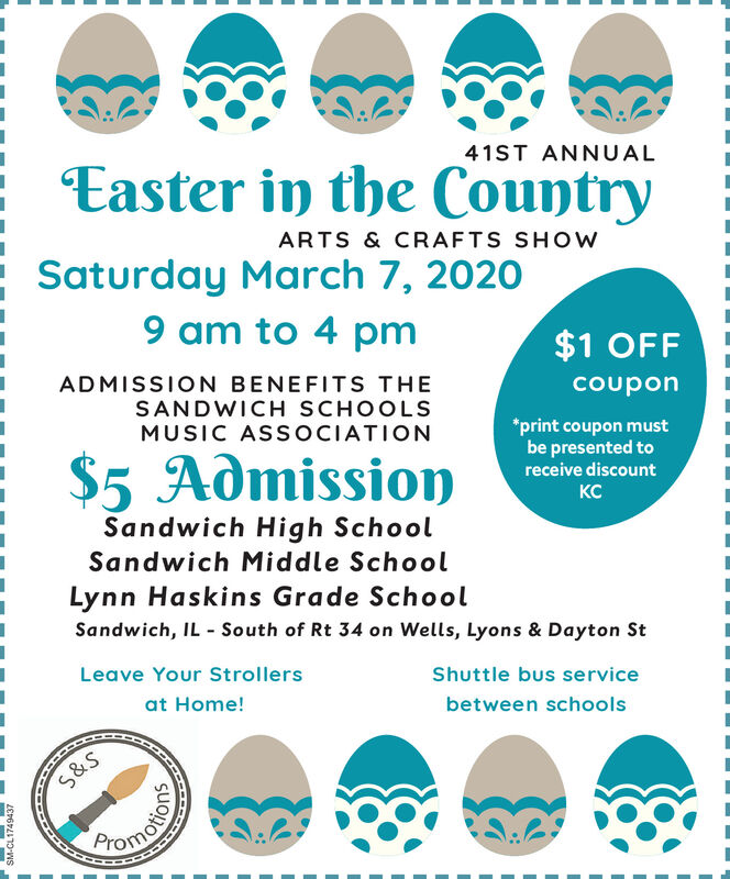 Easter in the Country41ST ANNUALARTS & CRAFTS SHOWSaturday March 7, 20209 am to 4 pm$1 OFFADMISSION BENEFITS THESANDWICH SCHOOLScouponMUSIC AS SOCIATION*print coupon mustbe presented to$5 Admissionreceive discountDCSandwich High SchoolSandwich Middle SchoolLynn Haskins Grade SchoolSandwich, IL - South of Rt 34 on Wells, Lyons & Dayton StLeave Your StrollersShuttle bus serviceat Home!between schoolsS&STomotioSM-CL1749468 Easter in the Country 41ST ANNUAL ARTS & CRAFTS SHOW Saturday March 7, 2020 9 am to 4 pm $1 OFF ADMISSION BENEFITS THE SANDWICH SCHOOLS coupon MUSIC AS SOCIATION *print coupon must be presented to $5 Admission receive discount DC Sandwich High School Sandwich Middle School Lynn Haskins Grade School Sandwich, IL - South of Rt 34 on Wells, Lyons & Dayton St Leave Your Strollers Shuttle bus service at Home! between schools S&S Tomotio SM-CL1749468