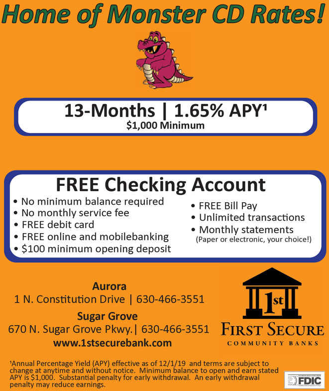 """Home of Monster CD Rates!13-Months   1.65% APY'$1,000 MinimumFREE Checking Account No minimum balance required No monthly service fee FREE debit card FREE online and mobilebanking $100 minimum opening deposit FREE Bill Pay Unlimited transactions Monthly statements(Paper or electronic, your choice!)Aurora1 N. Constitution Drive   630-466-3551stSugar Grove670 N. Sugar Grove Pkwy.   630-466-3551 FIRST SECUREwww.1stsecurebank.comCOMMUNITY BANKS""""Annual Percentage Yield (APY) effective as of 12/1/19 and terms are subject tochange at anytime and without notice. Minimum balance to open and earn statedAPY is $1,000. Substantial penalty for early withdrawal. An early withdrawalpenalty may reduce earnings.FDIC Home of Monster CD Rates! 13-Months   1.65% APY' $1,000 Minimum FREE Checking Account  No minimum balance required  No monthly service fee  FREE debit card  FREE online and mobilebanking  $100 minimum opening deposit  FREE Bill Pay  Unlimited transactions  Monthly statements (Paper or electronic, your choice!) Aurora 1 N. Constitution Drive   630-466-3551 st Sugar Grove 670 N. Sugar Grove Pkwy.   630-466-3551 FIRST SECURE www.1stsecurebank.com COMMUNITY BANKS """"Annual Percentage Yield (APY) effective as of 12/1/19 and terms are subject to change at anytime and without notice. Minimum balance to open and earn stated APY is $1,000. Substantial penalty for early withdrawal. An early withdrawal penalty may reduce earnings. FDIC"""