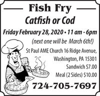 Fish FryCatfish or CodFriday February 28, 2020  11 am - 6pm(next one will be March 6th!)St Paul AME Church 16 Ridge Avenue,Washington, PA 15301Sandwich $7.00Meal (2 Sides) $10.00724-705-7697 Fish Fry Catfish or Cod Friday February 28, 2020  11 am - 6pm (next one will be March 6th!) St Paul AME Church 16 Ridge Avenue, Washington, PA 15301 Sandwich $7.00 Meal (2 Sides) $10.00 724-705-7697