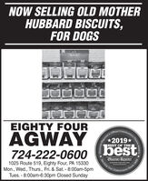 NOW SELLING OLD MOTHERHUBBARD BISCUITS,FOR DOGSOLD MOTHERHUBRARDTKNINIGEIGHTY FOURAGWAYOffcial2019*BEST OF THE724-222-06001025 Route 519, Eighty Four, PA 15330Mon., Wed., Thurs., Fri. & Sat. - 8:00am-5pmTues. - 8:00am-6:30pm Closed SundayObserver-ReporterServing Ourobsarvar-reporter.comSince 1Community1-Reporteranity's Choice Awards .1808 NOW SELLING OLD MOTHER HUBBARD BISCUITS, FOR DOGS OLD MOTHER HUBRARD TKNINIG EIGHTY FOUR AGWAY Offcial 2019* BEST OF THE 724-222-0600 1025 Route 519, Eighty Four, PA 15330 Mon., Wed., Thurs., Fri. & Sat. - 8:00am-5pm Tues. - 8:00am-6:30pm Closed Sunday Observer-Reporter Serving Our obsarvar-reporter.com Since 1 Community 1-Reporter anity's Choice Awards . 1808