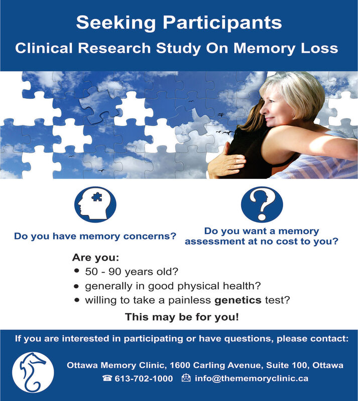 Seeking ParticipantsClinical Research Study On Memory LossDo you want a memoryassessment at no cost to you?Do you have memory concerns?Are you: 50 - 90 years old? generally in good physical health? willing to take a painless genetics test?This may be for you!If you are interested in participating or have questions, please contact:Ottawa Memory Clinic, 1600 Carling Avenue, Suite 100, Ottawa8 613-702-1000 2 info@thememoryclinic.ca Seeking Participants Clinical Research Study On Memory Loss Do you want a memory assessment at no cost to you? Do you have memory concerns? Are you:  50 - 90 years old?  generally in good physical health?  willing to take a painless genetics test? This may be for you! If you are interested in participating or have questions, please contact: Ottawa Memory Clinic, 1600 Carling Avenue, Suite 100, Ottawa 8 613-702-1000 2 info@thememoryclinic.ca