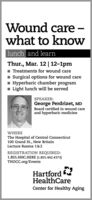 Wound care what to knowlunch and learnThur., Mar. 12 | 12-1pm1 Treatments for wound care1 Surgical options for wound careI Hyperbaric chamber programI Light lunch will be servedSPEAKER:George Perdrizet, MDBoard certified in wound careand hyperbaric medicineWHEREThe Hospital of Central Connecticut100 Grand t., New BritainLecture Rooms 1&2REGISTRATION REQUIRED:1.855.HHC.HERE (1.855.442.4373)THOCC.org/EventsHartfordHealthCareCenter for Healthy Aging Wound care  what to know lunch and learn Thur., Mar. 12 | 12-1pm 1 Treatments for wound care 1 Surgical options for wound care I Hyperbaric chamber program I Light lunch will be served SPEAKER: George Perdrizet, MD Board certified in wound care and hyperbaric medicine WHERE The Hospital of Central Connecticut 100 Grand t., New Britain Lecture Rooms 1&2 REGISTRATION REQUIRED: 1.855.HHC.HERE (1.855.442.4373) THOCC.org/Events Hartford HealthCare Center for Healthy Aging