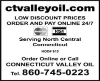 ctvalleyoil.comLOW DIS COUNT PRICESORDER AND PAY ONLINE 24/7MasterCard.VISAServing North CentralConnecticutHOD# 915Order Online or CallCONNECTICUT VALLEY OILTel. 860-745-0223 ctvalleyoil.com LOW DIS COUNT PRICES ORDER AND PAY ONLINE 24/7 MasterCard. VISA Serving North Central Connecticut HOD# 915 Order Online or Call CONNECTICUT VALLEY OIL Tel. 860-745-0223