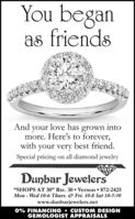 "You beganas friendsAnd your love has grown intomore. Here's to forever,with your very best friend.Special pricing on all diamond jewelryDunbar Jewelers""SHOPS AT 30"" Rte. 30  Vernon 872-2425Mon - Wed 10-6 Thurs. & Fri. 10-8 Sat 10-5:30www.dunbarjewelers.net0% FINANCING  CUSTOM DESIGNGEMOLOGIST APPRAISALS You began as friends And your love has grown into more. Here's to forever, with your very best friend. Special pricing on all diamond jewelry Dunbar Jewelers ""SHOPS AT 30"" Rte. 30  Vernon 872-2425 Mon - Wed 10-6 Thurs. & Fri. 10-8 Sat 10-5:30 www.dunbarjewelers.net 0% FINANCING  CUSTOM DESIGN GEMOLOGIST APPRAISALS"