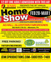 $2 OFF ONE ADULT ADMISSION WITH THIS AD!JENKSPRESENTS THE 18TH ANNUALEASTERN PENNSYLVANIA SPRINGPRODUCTIONSHomeFEB 28-MARTShowFRI 5PM-9PM-SAT 10AM-6PM SUN 10AM-5PMLEHIGH VALLEY'S LARGEST HOME SHOW!AG HALL ALLENTOWN FAIRGROUNDS302 North 17th St.  Allentown, PANEARLY 150 EXHIBITORS FOR ALL YOUR HOME IMPROVEMENT& LIFESTYLE NEEDS!Remodelers  Homebuilders  Kitchens & Baths  Custom Cabinets  Water Treatment Systems  Decks  VacuumsHVAC Service  Roofing  Windows, Doors, & Siding  Building Supplies Lawn Care  Banks & Mortgage CompaniesFinancial Advisors  Heaters & Generators  Vacation Resorts  Duct & Vent Maintenance  InsulationsGutters  Wireless Communications  Alternate Energy Options  Health & Wellness  Basement WaterproofingCustom Shelving  Security Systems  Siding  Publications  Solar Energy & Much More!FEATURINGHOT TUBSALEFREE PARKING!DANIESPARTICIPATING SPONSORS:LAWN & GARDEN CENTERPOOS E SPAS -OUTDOO LIVINO LAWN E GARDENviamediaCALLYour HOME REMODEL99.9HAWITHEMORNINGSERVICE CLECTRC100HOMEIMPROVEMENTGuider. comCABLE TV & COMMUNICATIONSMAGAZINETICKETS: ADULTS $10 · SENIORS $8.12 & Under FREEJENKSPRODUCTIONS.COM-(800) 955-7469NOT TO BE COMBINED WITH ANY OTHER OFFER. NOT FOR RESALE. LIMITED ONE PER PARTY.MORNING CALL $2 OFF ONE ADULT ADMISSION WITH THIS AD! JENKS PRESENTS THE 18TH ANNUAL EASTERN PENNSYLVANIA SPRING PRODUCTIONS Home FEB 28-MART Show FRI 5PM-9PM-SAT 10AM-6PM SUN 10AM-5PM LEHIGH VALLEY'S LARGEST HOME SHOW! AG HALL ALLENTOWN FAIRGROUNDS 302 North 17th St.  Allentown, PA NEARLY 150 EXHIBITORS FOR ALL YOUR HOME IMPROVEMENT& LIFESTYLE NEEDS! Remodelers  Homebuilders  Kitchens & Baths  Custom Cabinets  Water Treatment Systems  Decks  Vacuums HVAC Service  Roofing  Windows, Doors, & Siding  Building Supplies Lawn Care  Banks & Mortgage Companies Financial Advisors  Heaters & Generators  Vacation Resorts  Duct & Vent Maintenance  Insulations Gutters  Wireless Communications  Alternate Energy Options  Health & Wellness  Basement Waterproofing Custom Shelving  Secur
