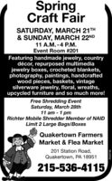 SpringCraft FairSATURDAY, MARCH 21TH& SUNDAY, MARCH 22ND11 A.M. -4 PM.Event Room #201Featuring handmade jewelry, countrydécor, repurposed multimediajewelry boxes, crocheted blankets,photography, paintings, handcraftedwood pieces, baskets, vintagesilverware jewelry, floral, wreaths,upcycled furniture and so much more!Free Shredding EventSaturday, March 28th11 am - 1 pmRichter Mobile Shredder Member of NAIDLimit 2 Large Bags/BoxesQuakertown FarmersMarket & Flea Market201 Station Road,Quakertown, PA 18951215-536-4115R039798 Spring Craft Fair SATURDAY, MARCH 21TH & SUNDAY, MARCH 22ND 11 A.M. -4 PM. Event Room #201 Featuring handmade jewelry, country décor, repurposed multimedia jewelry boxes, crocheted blankets, photography, paintings, handcrafted wood pieces, baskets, vintage silverware jewelry, floral, wreaths, upcycled furniture and so much more! Free Shredding Event Saturday, March 28th 11 am - 1 pm Richter Mobile Shredder Member of NAID Limit 2 Large Bags/Boxes Quakertown Farmers Market & Flea Market 201 Station Road, Quakertown, PA 18951 215-536-4115 R039798