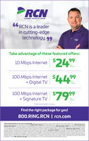 """INTERNET DIGITAL TV/ PHONE66 RCN is a leaderin cutting-edgetechnology. 99RCHTake advantage of these featured offers:10 Mbps Internet $2499imonth100 Mbps Internet+ Digital TV$44""""99permonth100 Mbps Internet+ Signature TV7999permonth""""Experienced speeds may vary.Find the right package for you!800.RING.RCN 