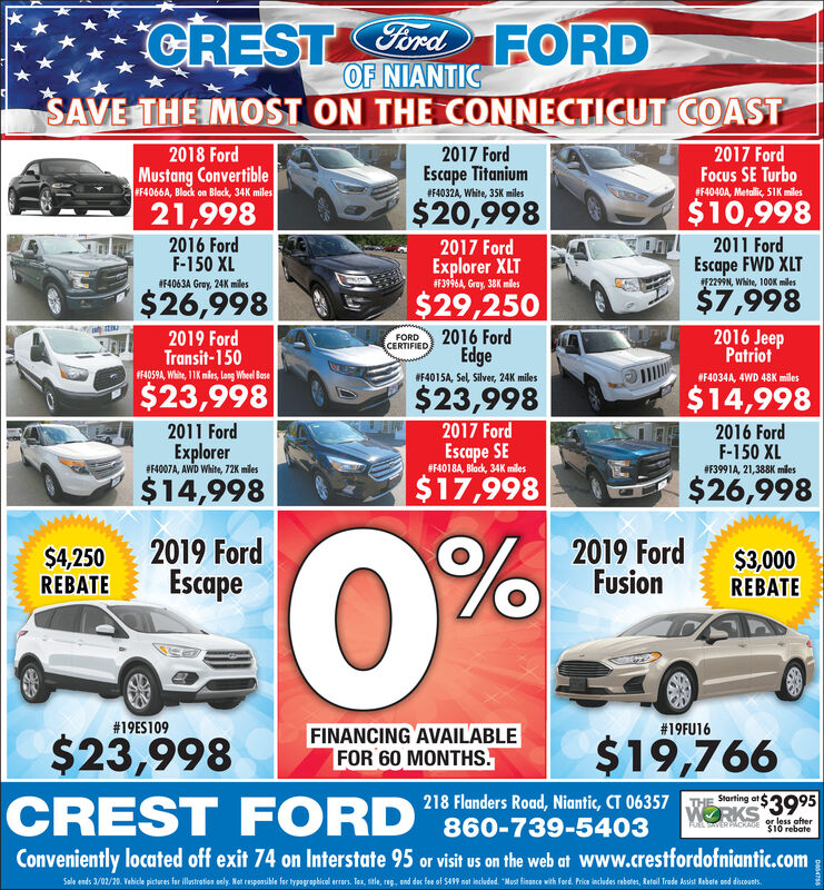 "Ford FORDOF NIANTICSAVE THE IMOST ON THE CONNECTICUT COASTCREST2018 FordMustang Convertible2017 FordFocus SE Turbo#F4040A, Metalic, 51K miles2017 FordEscape Titanium#F4066A, Black on Block, 34K miles#F4032A, White, 35K miles$20,998$10,99821,9982016 FordF-150 XL2017 FordOn2011 FordExplorer XLT##3996A, Gray, 38K milesEscape FWD XLTIF4063A Gray, 24K milesF2299N, White, 100K miles$26,998$29,250$7,9982019 FordTransit-150F4059A, Whin, 11K mies, long Wheel Bese2016 FordEdge2016 JeepPatriotFORDCERTIFIEDF4015A, Sel, Silver, 24K milesF4034A, 4WD 48K miles$23,998$23,998$14,9982017 FordEscape SE#F4018A, Block, 34K miles2011 Ford2016 FordF-150 XLExplorer#F4007A, AWD White, 72K miles#F3991A, 21,388K miles$14,998$17,998$26,9980%$4,250REBATE2019 FordEscape2019 FordFusion$3,000REBATE#19ES109#19FU16$23,998FINANCING AVAILABLEFOR 60 MONTHS.$19,766Starting atCREST FORD ""es Rod Nioni, CT 057WORKS 3995FUEL TER PACRAGEor less after$10 rebateConveniently located off exit 74 on Interstate 95 or visit us on the web at www.crestfordofniantic.comSale ends 3/02/20. Vehice pictures for iltretion odly. Not responsikle for typagaphical eres. Tax stle, reg, end dec fes of S49 nt induded ""Mest fisnce with ferd. Pise indudes rebates, Ratal Trete ksiat Rabete ond daconts.wwww Ford FORD OF NIANTIC SAVE THE IMOST ON THE CONNECTICUT COAST CREST 2018 Ford Mustang Convertible 2017 Ford Focus SE Turbo #F4040A, Metalic, 51K miles 2017 Ford Escape Titanium #F4066A, Black on Block, 34K miles #F4032A, White, 35K miles $20,998 $10,998 21,998 2016 Ford F-150 XL 2017 Ford On 2011 Ford Explorer XLT ##3996A, Gray, 38K miles Escape FWD XLT IF4063A Gray, 24K miles F2299N, White, 100K miles $26,998 $29,250 $7,998 2019 Ford Transit-150 F4059A, Whin, 11K mies, long Wheel Bese 2016 Ford Edge 2016 Jeep Patriot FORD CERTIFIED F4015A, Sel, Silver, 24K miles F4034A, 4WD 48K miles $23,998 $23,998 $14,998 2017 Ford Escape SE #F4018A, Block, 34K miles 2011 Ford 2016 Ford F-150 XL Explorer #F4007A, AWD White, 72K miles #F3991A, 21,388K miles $14,998 $17,998 $26,998 0% $4,250 REBATE 2019 Ford Escape 2019 Ford Fusion $3,000 REBATE #19ES109 #19FU16 $23,998 FINANCING AVAILABLE FOR 60 MONTHS. $19,766 Starting at CREST FORD ""es Rod Nioni, CT 057 WORKS 3995 FUEL TER PACRAGE or less after $10 rebate Conveniently located off exit 74 on Interstate 95 or visit us on the web at www.crestfordofniantic.com Sale ends 3/02/20. Vehice pictures for iltretion odly. Not responsikle for typagaphical eres. Tax stle, reg, end dec fes of S49 nt induded ""Mest fisnce with ferd. Pise indudes rebates, Ratal Trete ksiat Rabete ond daconts. wwww"