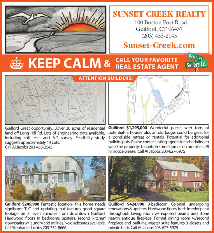 SUNSET CREEK REALTY1100 Boston Post RoadGuilford, CT 06437(203) 453-2145Sunset-Creek.comBuyers Rd.CALL YOUR FAVORITEKEEP CALM &REAL ESTATE AGENT Sellers Ln.ATTENTION BUILDERS!OPEN CEGuilford Great opportunity...Over 30 acres of residential Guilford $1,295,000 Wonderful parcel with tons ofland off Long Hill Rd. Lots of engineering data available, potential- 5 houses plus an old lodge, could be great forincluding soil tests and A-2 survey. Feasibility study a pond-side retreat or rentals. Potential for additionalsuggests approximately 14 Lots.Call Al Jacobs 203-453-2545building lots. Please contact listing agents for scheduling towalk the property- tenants in some homes on premises. 48hr notice please. Call Al Jacobs 203-627-5975Guilford $249,900 Fantastic location- this home needs Guilford $424,900 3-bedroom Colonial undergoingsignificant TLC and updating, but features good square renovations & updates. Hardwood floors, fresh interior paintfootage on 3 levels minutes from downtown Guilford. throughout. Living room w/ exposed beams and stoneHardwood floors in bedrooms upstairs, second 'kitchen' hearth antique fireplace. Formal dining room w/seconddownstairs w/ laundry and utilities. No disclosures available. fireplace and built-ins. Master suite features 3 closets andCall Stephanie Jacobs 203-752-8666private bath. Call Al Jacobs 203-627-5975 SUNSET CREEK REALTY 1100 Boston Post Road Guilford, CT 06437 (203) 453-2145 Sunset-Creek.com Buyers Rd. CALL YOUR FAVORITE KEEP CALM & REAL ESTATE AGENT Sellers Ln. ATTENTION BUILDERS! OPEN CE Guilford Great opportunity...Over 30 acres of residential Guilford $1,295,000 Wonderful parcel with tons of land off Long Hill Rd. Lots of engineering data available, potential- 5 houses plus an old lodge, could be great for including soil tests and A-2 survey. Feasibility study a pond-side retreat or rentals. Potential for additional suggests approximately 14 Lots. Call Al Jacobs 203-453-2545 building lots. Please contact listing agents for scheduling to walk the property- tenants in some homes on premises. 48 hr notice please. Call Al Jacobs 203-627-5975 Guilford $249,900 Fantastic location- this home needs Guilford $424,900 3-bedroom Colonial undergoing significant TLC and updating, but features good square renovations & updates. Hardwood floors, fresh interior paint footage on 3 levels minutes from downtown Guilford. throughout. Living room w/ exposed beams and stone Hardwood floors in bedrooms upstairs, second 'kitchen' hearth antique fireplace. Formal dining room w/second downstairs w/ laundry and utilities. No disclosures available. fireplace and built-ins. Master suite features 3 closets and Call Stephanie Jacobs 203-752-8666 private bath. Call Al Jacobs 203-627-5975