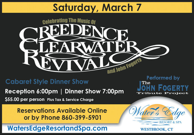 Saturday, March 7Celebrating The Music ofREEDENCELEARWATERREVIVALCand John FogertyPerformed byCabaret Style Dinner ShowTheJOHN FOGERTYReception 6:00pm | Dinner Show 7:00pmTribute Project$55.00 per person Plus Tax & Service ChargeWater's EdgeReservations Available Onlineor by Phone 860-399-5901RESORT & SPAWatersEdgeResortandSpa.comWESTBROOK, CT Saturday, March 7 Celebrating The Music of REEDENCE LEARWATER REVIVALC and John Fogerty Performed by Cabaret Style Dinner Show The JOHN FOGERTY Reception 6:00pm | Dinner Show 7:00pm Tribute Project $55.00 per person Plus Tax & Service Charge Water's Edge Reservations Available Online or by Phone 860-399-5901 RESORT & SPA WatersEdgeResortandSpa.com WESTBROOK, CT
