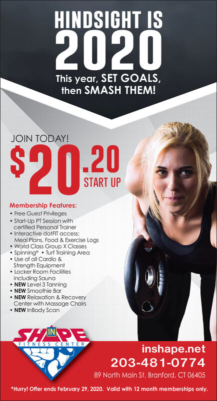 HINDSIGHT IS2020This year, SET GOALS,then SMASH THEM!JOIN TODAY!$20.20START UPMembership Features: Free Guest Privileges Start-Up PT Session withcertified Personal Trainer Interactive dotFIT access:Meal Plans, Food & Exercise Logs World Class Group X Classes Spinning Turf Training Area Use of all Cardio &Strength Equipment Locker Room Facilitiesincluding Sauna NEW Level 3 Tanning NEW Smoothie Bar NEW Relaxation & RecoveryCenter with Massage Chairs NEW InBody ScanSHINPEFITNESS CENTERinshape.net203-481-077489 North Main St. Branford, CT 06405*Hurry! Offer ends February 29, 2020. Valid with 12 month memberships only. HINDSIGHT IS 2020 This year, SET GOALS, then SMASH THEM! JOIN TODAY! $20.20 START UP Membership Features:  Free Guest Privileges  Start-Up PT Session with certified Personal Trainer  Interactive dotFIT access: Meal Plans, Food & Exercise Logs  World Class Group X Classes  Spinning Turf Training Area  Use of all Cardio & Strength Equipment  Locker Room Facilities including Sauna  NEW Level 3 Tanning  NEW Smoothie Bar  NEW Relaxation & Recovery Center with Massage Chairs  NEW InBody Scan SHINPE FITNESS CENTER inshape.net 203-481-0774 89 North Main St. Branford, CT 06405 *Hurry! Offer ends February 29, 2020. Valid with 12 month memberships only.