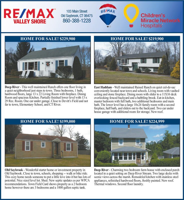 RE/MAX103 Main StreetRE/MAXChildren'sMiracle NetwonkHospitalsOld Saybrook, CT 06475860-388-1228VALLEY SHOREHOME FOR SALE! $229,900HOME FOR SALE! $219,900Deep River - This well maintained Ranch offers one floor living ina quiet neighborhood just steps to town. Three bedrooms, 1 bath,hardwood floors, large 13 x 22 Living Room with fireplace. DiningRoom and spacious Kitchen. Partially finished lower level with 13 x29 Rec. Room. One car under garage. Close to Devitt's Field and notfar to town, Elementary School, and CT River.East Haddam - Well maintained Raised Ranch on quiet cul-de-sacconveniently located near town and schools. Living room with vaultedceiling and stone fireplace. Dining room with slider to a 11X16 deckoverlooking fenced backyard and a babbling brook. Eat-in kitchen,master bedroom with full bath, two additional bedrooms and mainbath. The lower level has a large 18x24 family room with a secondfireplace, half bath, and sliders out to the backyard. Two car underhouse garage with additional room for storage. New roof.HOME FOR SALE! $199,000HOME FOR SALE! $224,999Old Saybrook - Wonderful starter home or investment property inOld Saybrook. Close to town, schools, shopping - walk or bike ride.This cozy home needs someone to put a little love into it but has lots of scenic views across the marsh. Remodeled kitchen with stainless steelpotential. Nice sized level lot. Shed. New septic updates as per WPCA appliances, refinished hardwood floors, freshly painted. New roof.recommendations. Town Field Card shows property as a 2 bedroomhome however there are 3 bedrooms and a io00 gallon septic tank.Deep River - Charming two bedroom farm house with enclosed porchlocated in a quiet setting on Deep River Stream. Two large decks withThermal windows. Second floor laundry. RE/MAX 103 Main Street RE/MAX Children's Miracle Netwonk Hospitals Old Saybrook, CT 06475 860-388-1228 VALLEY SHORE HOME FOR SALE! $229,900 HOME FOR SALE! $219,900 Deep River - This well maintained Ranch o