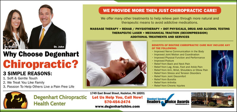 WE PROVIDE MORE THEN JUST CHIROPRACTIC CARE!We offer many other treatments to help relieve pain through more natural andtherapeutic means to avoid addictive medications.MASSAGE THERAPY  REHAB / PHYSIOTHERAPY  DOT PHYSICALS, DRUG AND ALCOHOL TESTINGTHERAPEUTIC LASER  MECHANICAL TRACTION (DECOMPRESSION)ADDITIONAL TREATMENTS AND SERVICESBENEFITS OF ROUTINE CHIROPRACTIC CARE MAY INCLUDE ANYDr. StacieDr. JohnOF THE FOLLOWING: Improved Nerve Communication in the Body· Improved Joint Motion and Coordination Improved Physical Function and Performance Improved Posture· Relief from Back and Neck Pain· Relief from Leg. Knee, Foot and Ankle Pain· Relief from Arm, Wrist, Shoulders or Elbow Pain Relief from Stress and Tension Disorders· Relief from Joint Discomfort Relief from Bursitis Relief from Arthritis· Relief from Chronic InjuriesWhy Choose DegenhartChiropractic?3 SIMPLE REASONS:1. Soft & Gentle Touch2. We Treat You Like Family3. Passion To Help Others Live a Pain Free Life1749 East Broad Street, Hazleton, PA 18201Degenhart Chiropractic Let Us Help You, Call Now!Health CenterStandard SpeakerReaders Choice Awards570-454-2474www.degenhartchiro.com WE PROVIDE MORE THEN JUST CHIROPRACTIC CARE! We offer many other treatments to help relieve pain through more natural and therapeutic means to avoid addictive medications. MASSAGE THERAPY  REHAB / PHYSIOTHERAPY  DOT PHYSICALS, DRUG AND ALCOHOL TESTING THERAPEUTIC LASER  MECHANICAL TRACTION (DECOMPRESSION) ADDITIONAL TREATMENTS AND SERVICES BENEFITS OF ROUTINE CHIROPRACTIC CARE MAY INCLUDE ANY Dr. Stacie Dr. John OF THE FOLLOWING:  Improved Nerve Communication in the Body · Improved Joint Motion and Coordination  Improved Physical Function and Performance  Improved Posture · Relief from Back and Neck Pain · Relief from Leg. Knee, Foot and Ankle Pain · Relief from Arm, Wrist, Shoulders or Elbow Pain  Relief from Stress and Tension Disorders · Relief from Joint Discomfort  Relief from Bursitis  Relief from Arthritis · Relief from Chron