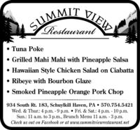SUMMIT VIEWRestaurant Tuna Poke Grilled Mahi Mahi with Pineapple Salsa Hawaiian Style Chicken Salad on Ciabatta Ribeye with Bourbon Glaze Smoked Pineapple Orange Pork Chop934 South Rt. 183, Schuylkill Haven, PA  570.754.5421Wed. & Thur.: 4 p.m. - 9 p.m.  Fri. & Sat.: 4 p.m. - 10 p.m.Sun.: 11 a.m. to 3 p.m., Brunch Menu 11 a.m. - 3 p.m.Check us out on Facebook or at www.summitviewrestaurant.net SUMMIT VIEW Restaurant  Tuna Poke  Grilled Mahi Mahi with Pineapple Salsa  Hawaiian Style Chicken Salad on Ciabatta  Ribeye with Bourbon Glaze  Smoked Pineapple Orange Pork Chop 934 South Rt. 183, Schuylkill Haven, PA  570.754.5421 Wed. & Thur.: 4 p.m. - 9 p.m.  Fri. & Sat.: 4 p.m. - 10 p.m. Sun.: 11 a.m. to 3 p.m., Brunch Menu 11 a.m. - 3 p.m. Check us out on Facebook or at www.summitviewrestaurant.net