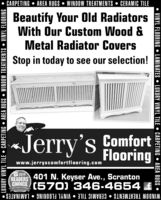 CARPETING  AREA RUGS  WINDOW TREATMENTS  CERAMIC TILEBeautify Your Old RadiatorsWith Our Custom Wood &Metal Radiator CoversStop in today to see our selection!Jerry's fomfortFlooringwww.jerryscomfortflooring.comREADERS 401 N. Keyser Ave., ScrantonCHOICE (570) 346-4654 fWINDOW TREATMENTS  CERAMIC TILE  VINYL FLOORING  LAMINATES LUXURY VINYL TILE  CARPETING  AREA RUGS  WINDOW TREATMENTS  VINYL FLOORINGVINYL FLOORING  LAMINATES  LUXURY VINYL TILE  CARPETING  AREA RUGS  CARPETING  AREA RUGS  WINDOW TREATMENTS  CERAMIC TILE Beautify Your Old Radiators With Our Custom Wood & Metal Radiator Covers Stop in today to see our selection! Jerry's fomfort Flooring www.jerryscomfortflooring.com READERS 401 N. Keyser Ave., Scranton CHOICE (570) 346-4654 f WINDOW TREATMENTS  CERAMIC TILE  VINYL FLOORING  LAMINATES  LUXURY VINYL TILE  CARPETING  AREA RUGS  WINDOW TREATMENTS  VINYL FLOORING VINYL FLOORING  LAMINATES  LUXURY VINYL TILE  CARPETING  AREA RUGS