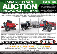 FARM RETIREMENTANETA, NDAUCTIONAUCTIONEER'S NOTE:Major equipment begins sellingat 11AM. Live online biddingavailable on major equipment.THURSDAY, MARCH 5 | 1OAM Registration, lerms, & detals atSteffesGroup.com.LOCATION: From Main Street in Aneta, ND on the east edge of town, 1-3/4 mile southeast on CountyRoad 7, followed by 3/4 mile east on County Road 7, north side of road; or from Sharon, ND, 4 miles north onCounty Road 7, followed by 2 miles west on County Road 7.CASINCLUDES: 4WD Tractors, MFWD & 2WD Tractors, Combine, Heads, Swathers, Air Seeder,Sprayers & Sprayer Trailer, Tillage Equipment, Semi Tractors, Box Trucks & Tanker Trucks,Hopper Bottom Trailers, Drop Deck, Implement & Header Trailers, NH3 Equipment, Grain HandlingEquipment, Other Equipment, Pickup, Tires & PartsSteffesGroup.comSTEFFESSteffes Group, Inc., 2000 Main Avenue East, West Fargo, NDTIM BRAKKE | Scott Huso, 701.789.9800At Steffes Group, 701.237.9173, contact Brad Olstad, 701.238.0240or Tadd Skaurud 701.729.3644TERMS: All items sold as is where is. Payment of cash or check must be made sale day before removal of items. Statements made auction day take precedence over all advertising.$35 documentation fee applies to all tited vehicles. Titles will be mailed. Canadian buyers need a bank letter of credit to facilitate border transter. Brad Olstad ND319 FARM RETIREMENT ANETA, ND AUCTION AUCTIONEER'S NOTE: Major equipment begins selling at 11AM. Live online bidding available on major equipment. THURSDAY, MARCH 5 | 1OAM Registration, lerms, & detals at SteffesGroup.com. LOCATION: From Main Street in Aneta, ND on the east edge of town, 1-3/4 mile southeast on County Road 7, followed by 3/4 mile east on County Road 7, north side of road; or from Sharon, ND, 4 miles north on County Road 7, followed by 2 miles west on County Road 7. CAS INCLUDES: 4WD Tractors, MFWD & 2WD Tractors, Combine, Heads, Swathers, Air Seeder, Sprayers & Sprayer Trailer, Tillage Equipment, Semi Tractors, Box Trucks & Tanker Trucks, Hopper Bottom Trailers, Drop Deck, Implement & Header Trailers, NH3 Equipment, Grain Handling Equipment, Other Equipment, Pickup, Tires & Parts SteffesGroup.com STEFFES Steffes Group, Inc., 2000 Main Avenue East, West Fargo, ND TIM BRAKKE | Scott Huso, 701.789.9800 At Steffes Group, 701.237.9173, contact Brad Olstad, 701.238.0240 or Tadd Skaurud 701.729.3644 TERMS: All items sold as is where is. Payment of cash or check must be made sale day before removal of items. Statements made auction day take precedence over all advertising. $35 documentation fee applies to all tited vehicles. Titles will be mailed. Canadian buyers need a bank letter of credit to facilitate border transter. Brad Olstad ND319