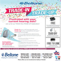 """BeltoneTRADE-INTRADE-UPFrustrated with yourcurrent hearing aids?FREEJoin us for our TRADE-IN & TRADE-UP Celebration!Battery Charging System with the purchaseof a set of AmazeM Hearing Technologiesandjor any esher offereCannonbe combined whTrade-In your old hearing aids andTrade-up to the new Beltone Amaze""""Hearing Technology!$500 OFFCome try our latest and greatest-Beltone Amaze'M.our most complete hearing care solution yet. It's fullyrechargeable. easy to use. and can connect to any of youra set of Beltone Trust"""" Hearing Aids.*250 OFF per Hearing Instrumentdevices. Processes sound faster, more memory.and extended bandwidth Hear the most delicate and detailed soundsCome hear The longest battery life on the market and fullyFREE TV LINKthe differencerechargeable (24 hrs. streaming / 30 hrs. non-streaming)for yourself!- Ability to directly stream music and TV and easyto control the settings through your smart phonewith just one touchwith the purchase of theAmaze"""" or Trust"""" TechnologyGet your Free demonstrationof the newest Amaze"""" hearing aids!Call today to schedule your FREE demo and appointment!BeltoneEEADER'S CHOICEODESSA CLINIC4011 JBS ParkwayOdessa, Texas 79762MIDLAND CLINICBIG SPRING CLINIC106 W. Marcy DriveBig Spring, Texas 79720432-271-39074519 N. Garfield Suite 8Midland, Texas 79705You TubeHelping the world hear better432-934-0072432-741-3029These offers can be transferred to family or friends!beltone.com Beltone TRADE-IN TRADE-UP Frustrated with your current hearing aids? FREE Join us for our TRADE-IN & TRADE-UP Celebration! Battery Charging System with the purchase of a set of AmazeM Hearing Technologies andjor any esher offere Cannonbe combined wh Trade-In your old hearing aids and Trade-up to the new Beltone Amaze"""" Hearing Technology! $500 OFF Come try our latest and greatest-Beltone Amaze'M. our most complete hearing care solution yet. It's fully rechargeable. easy to use. and can connect to any of your a set of Beltone Trust"""" Hearing Aids. *250 OFF per Hea"""