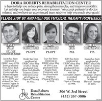 DORA ROBERTS REHABILITATION CENTERis here to help you reduce pain, strengthen muscles, and improve mobility.Let us help you begin your recovery journey. We accept patients by doctorreferral, and we have an experienced team ready to help you reach your goals!PLEASE STOP BY AND MEET OUR PHYSICAL THERAPY PROVIDERS:JASONSIMSPT, DPTDirector of RehabBECKYCHESWORTH MCMURTREYKEENARICHARDSONLACYTOBYKEELPT, DPTPT, DPTPTAPTALacy has beenemployed atJason has beenemployed atDRRC since 1999. DRRC since May DRRC since MayJason graduatedfrom fexas TechHealth ScienceCenter with hisMaster's Degreein Physical Ther-apy in 1999, andattáined his Doc-torate's Degree inPhysical Therapyin 2011.Becky has beenemployed atof 2012. Beckygraduated fromTexas Tech HealthSciences Centerwith her Doctor-ate's Degree inPhysical Therapy Physical Therapyin 2012.of 2019. Lacygraduated fromAngelo StateUniversity withher Doctorate'sDegree inToby has beenemployed atDRR since Mayof 1998. Tobygraduated fromOdessa Collegewith hisAssociates Degree Associates Degreein AppliedScience ofPhysical Therapy Physical Therapyin 1998.Keena has beenemployed atDRRC sínce Julyof 2015. Keenagraduated fromOdessa Collegewith herin AppliedScience ofin 2018.in 2015.Dora RobertsRehabilitationCenter306 W. 3rd Street(432) 267-3806308389 DORA ROBERTS REHABILITATION CENTER is here to help you reduce pain, strengthen muscles, and improve mobility. Let us help you begin your recovery journey. We accept patients by doctor referral, and we have an experienced team ready to help you reach your goals! PLEASE STOP BY AND MEET OUR PHYSICAL THERAPY PROVIDERS: JASON SIMS PT, DPT Director of Rehab BECKY CHESWORTH MCMURTREY KEENA RICHARDSON LACY TOBY KEEL PT, DPT PT, DPT PTA PTA Lacy has been employed at Jason has been employed at DRRC since 1999. DRRC since May DRRC since May Jason graduated from fexas Tech Health Science Center with his Master's Degree in Physical Ther- apy in 1999, and attáined his Doc- torate's Degree in Physical Therapy in 2
