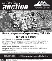 """real estate,auctionWILLIAMS & WILLIAMS.worldwide real estate auctionl1-20Lamesa Hwy¥3Map provided by GoogleAll lines approximateRedevelopment Opportunity Off I-2038+- Ac in 4 TractsBIG SPRING, TX  1000 NW 10th StreetAll 4 tracts have easy access to l-20 and frontage on San Antonio St.Ranging from 2.43+/- to 18.37+/- acres with multiple buildings andconcrete pads.Open Public Inspection: 11-2pm Friday March 13Auctions: 12pm, Fri March 27 on site or bid live from anywhere atauctionnetwork.comPrefer Not to Wait for the Auction? Submit a Pre-Auction Offer!800.801.8003  williamsauction.com/BigSpringTX JEFFREY MICHAEL ASHBY RE LIC 550021. THOMAS E. BARNES III AUC LIC 6457.5% BUYER'S PREMIUM.MATOR""""27N San Ant real estate, auction WILLIAMS & WILLIAMS. worldwide real estate auction l 1-20 Lamesa Hwy ¥3 Map provided by Google All lines approximate Redevelopment Opportunity Off I-20 38+- Ac in 4 Tracts BIG SPRING, TX  1000 NW 10th Street All 4 tracts have easy access to l-20 and frontage on San Antonio St. Ranging from 2.43+/- to 18.37+/- acres with multiple buildings and concrete pads. Open Public Inspection: 11-2pm Friday March 13 Auctions: 12pm, Fri March 27 on site or bid live from anywhere at auctionnetwork.com Prefer Not to Wait for the Auction? Submit a Pre-Auction Offer! 800.801.8003  williamsauction.com/BigSpring TX JEFFREY MICHAEL ASHBY RE LIC 550021. THOMAS E. BARNES III AUC LIC 6457. 5% BUYER'S PREMIUM. MATOR"""" 27 N San Ant"""
