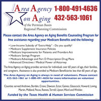 """Area Agency 1-800-491-4636on Aging 432-563-1061ofRegional Planning Commissionthe Permian BasinPlease contact the Area Agency on Aging Benefits Counseling Program forfree assistance regarding your Medicare Benefits and the following: Low-Income Subsidy of """"Extra-Help"""" - Do you qualify? Medicare Supplement Insurance Policies Medicare Improvements for Patients and Providers Act Medicare Savings Program Medicare Advantage and Part D Prescription Drug Plans Advanced Directives / Medical Power of AttorneyThe Area Agency on Aging provides services for individuals over 60 years of age, their families,and caregivers. Assistance is also provided to Medicare Beneficiaries less than 60 years of age.The Area Agency on Aging is always in need of volunteers. Please contact432-563-1061 or 1-800-491-4636 for more information on volunteeropportunities.Counties served:Andrews, Borden, Crane, Dawson, Ector, Gaines, Glasscock, Howard, Loving,Martin, Midland, Pecos, Reeves, Terrell, Upton, Ward and Winkler.Funded by the Texas Health & Human Services CommissionThis publication has been created or produced by AAAPB with financial assistance, in whole or part. through funds from the Administration for Community Living30838 Area Agency 1-800-491-4636 on Aging 432-563-1061 of Regional Planning Commission the Permian Basin Please contact the Area Agency on Aging Benefits Counseling Program for free assistance regarding your Medicare Benefits and the following:  Low-Income Subsidy of """"Extra-Help"""" - Do you qualify?  Medicare Supplement Insurance Policies  Medicare Improvements for Patients and Providers Act  Medicare Savings Program  Medicare Advantage and Part D Prescription Drug Plans  Advanced Directives / Medical Power of Attorney The Area Agency on Aging provides services for individuals over 60 years of age, their families, and caregivers. Assistance is also provided to Medicare Beneficiaries less than 60 years of age. The Area Agency on Aging is always in need of volunteers. Please contac"""