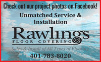 Check out our project photos on Facebook!Unmatched Service &InstallationRawlingsFLOOR COVERIN GSales & Install of All Types of Flooring401-783-8020 Check out our project photos on Facebook! Unmatched Service & Installation Rawlings FLOOR COVERIN G Sales & Install of All Types of Flooring 401-783-8020