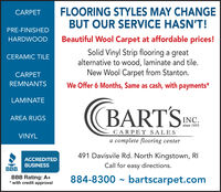 FLOORING STYLES MAY CHANGEBUT OUR SERVICE HASN'T!CARPETPRE-FINISHEDHARDWOODBeautiful Wool Carpet at affordable prices!Solid Vinyl Strip flooring a greatalternative to wood, laminate and tile.New Wool Carpet from Stanton.CERAMIC TILECARPETREMNANTSWe Offer 6 Months, Same as cash, with payments*LAMINATE(BARTSAREA RUGSINC.since 1955CARPET SALESVINYLa complete flooring center491 Davisvile Rd. North Kingstown, RIACCREDITEDBUSINESSCall for easy directions.BBBBBB Rating: A+* with credit approval884-8300 - bartscarpet.com FLOORING STYLES MAY CHANGE BUT OUR SERVICE HASN'T! CARPET PRE-FINISHED HARDWOOD Beautiful Wool Carpet at affordable prices! Solid Vinyl Strip flooring a great alternative to wood, laminate and tile. New Wool Carpet from Stanton. CERAMIC TILE CARPET REMNANTS We Offer 6 Months, Same as cash, with payments* LAMINATE (BARTS AREA RUGS INC. since 1955 CARPET SALES VINYL a complete flooring center 491 Davisvile Rd. North Kingstown, RI ACCREDITED BUSINESS Call for easy directions. BBB BBB Rating: A+ * with credit approval 884-8300 - bartscarpet.com