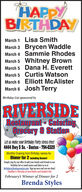 HAPPYBIRTHDAYMarch 1 Lisa SmithMarch 3 Brycen WaddleMarch 4 Sammie RhodesMarch 5 Whitney BrownMarch 5 Dana H. EverettMarch 5 Curtis WatsonMarch 6 Elliott McAlisterMarch 6 Josh TerryBirthday List sponsored byRIVERSIDERestaurant CateringQrocery & StationLet us make your Birthday Party stress-fre!4444 Hwy 5 So.  Benton 794-0329Monthly Drawing from Birthday names forDinner for 2 Including DessertSimply stop by our office &add your family and friends to ourbirthday list or email names and dates to us atbirthdaysgbentoncourier.com Sign up once and you are done!Deadline is Thursday at noon before cach Sunday' list.February's Winner of Dinner for 2Brenda Styles HAPPY BIRTHDAY March 1 Lisa Smith March 3 Brycen Waddle March 4 Sammie Rhodes March 5 Whitney Brown March 5 Dana H. Everett March 5 Curtis Watson March 6 Elliott McAlister March 6 Josh Terry Birthday List sponsored by RIVERSIDE Restaurant Catering Qrocery & Station Let us make your Birthday Party stress-fre! 4444 Hwy 5 So.  Benton 794-0329 Monthly Drawing from Birthday names for Dinner for 2 Including Dessert Simply stop by our office &add your family and friends to our birthday list or email names and dates to us at birthdaysgbentoncourier.com Sign up once and you are done! Deadline is Thursday at noon before cach Sunday' list. February's Winner of Dinner for 2 Brenda Styles