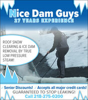 Nice Dam Guys27 YEARS EXPERIENCEROOF SNOWCLEARING & ICE DAMREMOVAL BY TRUELOW PRESSURESTEAM!Senior Discounts! / Accepts all major credit cards!GUARANTEED TO STOP LEAKING!Call 218-275-0200 Nice Dam Guys 27 YEARS EXPERIENCE ROOF SNOW CLEARING & ICE DAM REMOVAL BY TRUE LOW PRESSURE STEAM! Senior Discounts! / Accepts all major credit cards! GUARANTEED TO STOP LEAKING! Call 218-275-0200