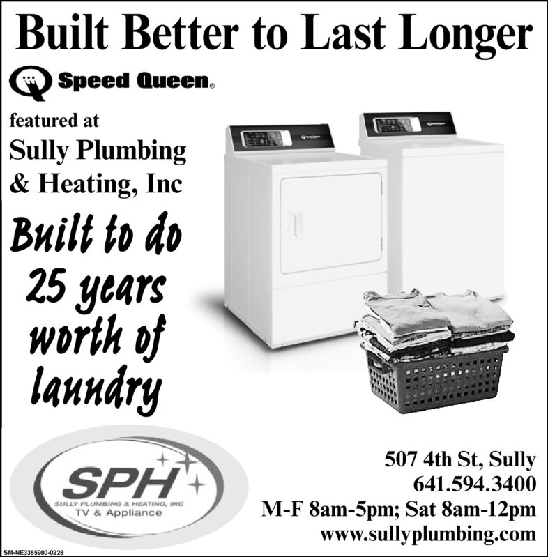 Built Better to Last LongerSpeed Queen.featured atSully Plumbing& Heating, Incilt to do25 yearsworth ofladry507 4th St, Sully641.594.3400M-F 8am-5pm; Sat 8am-12pmwww.sullyplumbing.comSULLY PLUMBING A HEATING, INCTV & ApplianceSM-NE3385980-0228 Built Better to Last Longer Speed Queen. featured at Sully Plumbing & Heating, Inc ilt to do 25 years worth of ladry 507 4th St, Sully 641.594.3400 M-F 8am-5pm; Sat 8am-12pm www.sullyplumbing.com SULLY PLUMBING A HEATING, INC TV & Appliance SM-NE3385980-0228