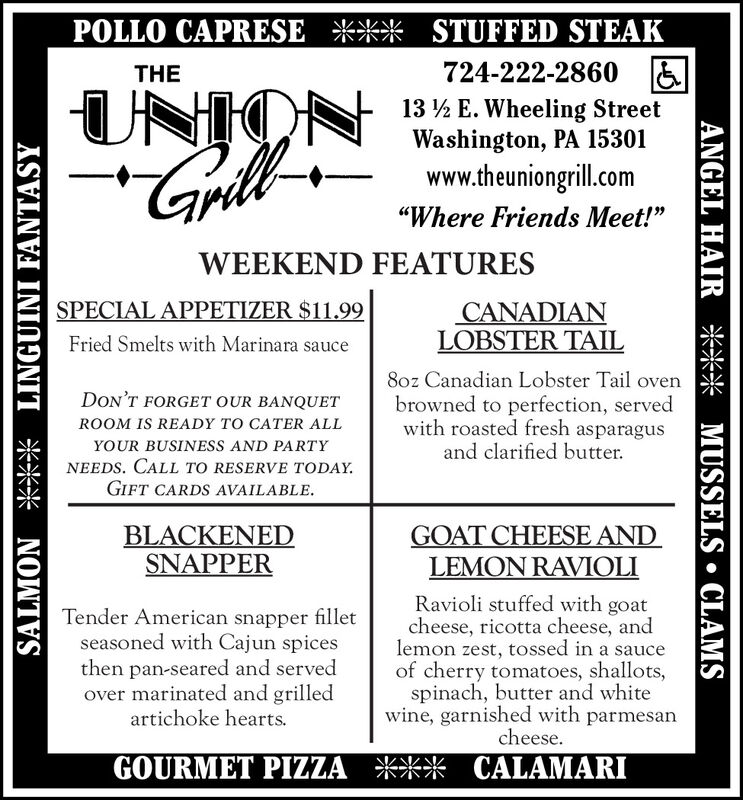 """POLLO CAPRESE *** STUFFED STEAKTHE724-222-2860 &UNION13 ½ E. Wheeling StreetWashington, PA 15301www.theuniongrill.com""""Where Friends Meet!""""WEEKEND FEATURESSPECIAL APPETIZER $11.99CANADIANLOBSTER TAILFried Smelts with Marinara sauce8oz Canadian Lobster Tail ovenbrowned to perfection, servedwith roasted fresh asparagusand clarified butter.DON'T FORGET OUR BANQUETROOM IS READY TO CATER ALLYOUR BUSINESS AND PARTYNEEDS. CALL TO RESERVE TODAY.GIFT CARDS AVAILABLE.BLACKENEDSNAPPERGOAT CHEESE ANDLEMON RAVIOLITender American snapper filletseasoned with Cajun spicesthen pan-seared and servedover marinated and grilledartichoke hearts.Ravioli stuffed with goatcheese, ricotta cheese, andlemon zest, tossed in a sauceof cherry tomatoes, shallots,spinach, butter and whitewine, garnished with parmesancheese.GOURMET PIZZA *** CALAMARISALMON *** LINGUINI FANTASYANGEL HAIR *** MUSSELS  CLAMS POLLO CAPRESE *** STUFFED STEAK THE 724-222-2860 & UNION 13 ½ E. Wheeling Street Washington, PA 15301 www.theuniongrill.com """"Where Friends Meet!"""" WEEKEND FEATURES SPECIAL APPETIZER $11.99 CANADIAN LOBSTER TAIL Fried Smelts with Marinara sauce 8oz Canadian Lobster Tail oven browned to perfection, served with roasted fresh asparagus and clarified butter. DON'T FORGET OUR BANQUET ROOM IS READY TO CATER ALL YOUR BUSINESS AND PARTY NEEDS. CALL TO RESERVE TODAY. GIFT CARDS AVAILABLE. BLACKENED SNAPPER GOAT CHEESE AND LEMON RAVIOLI Tender American snapper fillet seasoned with Cajun spices then pan-seared and served over marinated and grilled artichoke hearts. Ravioli stuffed with goat cheese, ricotta cheese, and lemon zest, tossed in a sauce of cherry tomatoes, shallots, spinach, butter and white wine, garnished with parmesan cheese. GOURMET PIZZA *** CALAMARI SALMON *** LINGUINI FANTASY ANGEL HAIR *** MUSSELS  CLAMS"""