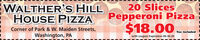 WALTHER'S HILLHOUSE PIZZACorner of Park & W. Maiden Streets,20 SlicesPepperoni Pizza$18.00 imeanaTax includedWashington, PAwith coupon Expiration 06-30-20 WALTHER'S HILL HOUSE PIZZA Corner of Park & W. Maiden Streets, 20 Slices Pepperoni Pizza $18.00 imeana Tax included Washington, PA with coupon Expiration 06-30-20