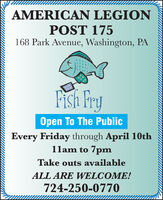 AMERICAN LEGIONPOST 175168 Park Avenue, Washington, PAFish FruOpen To The PublicEvery Friday through April 10th11am to 7pmTake outs availableALL ARE WELCOME!724-250-0770 AMERICAN LEGION POST 175 168 Park Avenue, Washington, PA Fish Fru Open To The Public Every Friday through April 10th 11am to 7pm Take outs available ALL ARE WELCOME! 724-250-0770