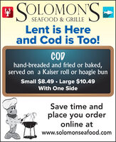 SOLOMON'SSEAFOOD & GRILLELent is Hereand Cod is Too!CODhand-breaded and fried or baked,served on a Kaiser roll or hoagie bunSmall $8.49 · Large $10.49With One SideSave time andplace you orderonline atwww.solomonseafood.com SOLOMON'S SEAFOOD & GRILLE Lent is Here and Cod is Too! COD hand-breaded and fried or baked, served on a Kaiser roll or hoagie bun Small $8.49 · Large $10.49 With One Side Save time and place you order online at www.solomonseafood.com