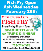 Fish Fry OpenAsh Wednesday,February 26thMUSE ITALIAN CLUBFISH FRYEvery Friday 11 am - 7 pmSPAGHETTI andor TRIPE DINNERSAvailable the 3rd Sundayof the Month September thru MayTAKE OUT AVAILABLE - .25 Cents Extra724-745-7280283 Muse Bishop Road, Muse, PA 15301 Fish Fry Open Ash Wednesday, February 26th MUSE ITALIAN CLUB FISH FRY Every Friday 11 am - 7 pm SPAGHETTI and or TRIPE DINNERS Available the 3rd Sunday of the Month September thru May TAKE OUT AVAILABLE - .25 Cents Extra 724-745-7280 283 Muse Bishop Road, Muse, PA 15301