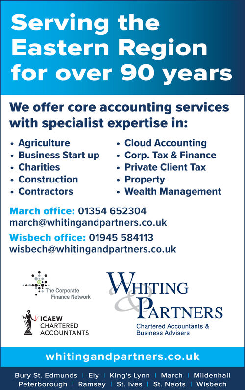 Serving theEastern Regionfor over 90 yearsWe offer core accounting serviceswith specialist expertise in: Agriculture Business Start up Charities Construction Contractors Cloud AccountingCorp. Tax & Finance Private Client Tax Property Wealth ManagementMarch office: 01354 652304march@whitingandpartners.co.ukWisbech office: 01945 584113wisbech@whitingandpartners.co.ukWHITINGPARTNERSThe CorporateFinance NetworkICAEWCHARTEREDACCOUNTANTSChartered Accountants &Business Adviserswhitingandpartners.co.ukBury St. Edmunds I Ely | King's Lynn | March I MildenhallPeterborough I Ramsey | St. Ives | St. Neots I Wisbech Serving the Eastern Region for over 90 years We offer core accounting services with specialist expertise in:  Agriculture  Business Start up  Charities  Construction  Contractors  Cloud Accounting Corp. Tax & Finance  Private Client Tax  Property  Wealth Management March office: 01354 652304 march@whitingandpartners.co.uk Wisbech office: 01945 584113 wisbech@whitingandpartners.co.uk WHITING PARTNERS The Corporate Finance Network ICAEW CHARTERED ACCOUNTANTS Chartered Accountants & Business Advisers whitingandpartners.co.uk Bury St. Edmunds I Ely | King's Lynn | March I Mildenhall Peterborough I Ramsey | St. Ives | St. Neots I Wisbech