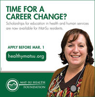 TIME FOR ACAREER CHANGE?Scholarships for education in health and human servicesare now available for Mat-Su residents.APPLY BEFORE MAR. 1healthymatsu.orgMAT-SU HEALTHFOUNDATION9E6097 TIME FOR A CAREER CHANGE? Scholarships for education in health and human services are now available for Mat-Su residents. APPLY BEFORE MAR. 1 healthymatsu.org MAT-SU HEALTH FOUNDATION 9E6097