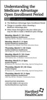 Understanding theMedicare AdvantageOpen Enrollment Periodfree info sessions- The Medicare Advantage Open Enrollment Period- Things to consider when choosing aMedicare Advantage plan1 Other times throughout the year when youmay be able to make a Medicare plan changeMonday, March 2 | 10-11amHartford HealthCare HealthCenter1060 Day Hill Rd., Windsor | Community RoomMonday, March 2|2-3pmHartford HealthCare HealthCenter100 Hazard Ave, Enfield | 2nd Floor, Education RoomThursday, March 5 | 10-11amHartford HealthCare HealthCenter339 W. Main St., Avon | Education RoomMonday, March 9| 10-11amHartford HealthCare HealthCenter1559 Sulivan Ave., S. Windsor | Community RoomMonday, March 9|2-3pmHartford Hospital80 Seymour St., Hartford | Bliss Bldg, Special Dining RoomThursday, March 19| 10-11amHartford Hospital80 Seymour St., Hartford | Bliss Bldg, Special Dining RoomThursday, March 19|2-3pmHartford HealthCare HealthCenter1060 Day Hill Rd., Windsor | Community RoomREGISTRATION REQUIRED:1.855.HHC.HERE (1.855.442.4373)HartfordHealthCare.org/EventsHartfordHealthCare Understanding the Medicare Advantage Open Enrollment Period free info sessions - The Medicare Advantage Open Enrollment Period - Things to consider when choosing a Medicare Advantage plan 1 Other times throughout the year when you may be able to make a Medicare plan change Monday, March 2 | 10-11am Hartford HealthCare HealthCenter 1060 Day Hill Rd., Windsor | Community Room Monday, March 2|2-3pm Hartford HealthCare HealthCenter 100 Hazard Ave, Enfield | 2nd Floor, Education Room Thursday, March 5 | 10-11am Hartford HealthCare HealthCenter 339 W. Main St., Avon | Education Room Monday, March 9| 10-11am Hartford HealthCare HealthCenter 1559 Sulivan Ave., S. Windsor | Community Room Monday, March 9|2-3pm Hartford Hospital 80 Seymour St., Hartford | Bliss Bldg, Special Dining Room Thursday, March 19| 10-11am Hartford Hospital 80 Seymour St., Hartford | Bliss Bldg, Special Dining Room Thursday, March 19|2-3pm Hartford HealthCare HealthCenter 1060 Day Hill Rd., Windsor | Community Room REGISTRATION REQUIRED: 1.855.HHC.HERE (1.855.442.4373) HartfordHealthCare.org/Events Hartford HealthCare